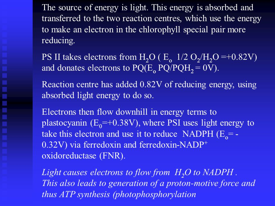 The source of energy is light. This energy is absorbed and transferred to the two reaction centres, which use the energy to make an electron in the ch