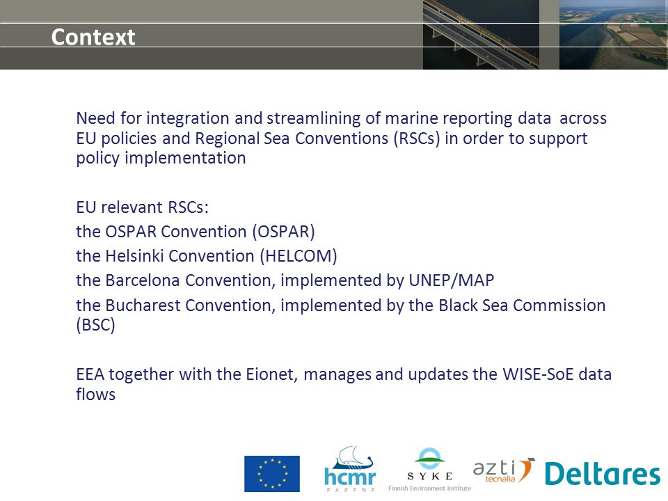 Context Need for integration and streamlining of marine reporting data across EU policies and Regional Sea Conventions (RSCs) in order to support policy implementation EU relevant RSCs: the OSPAR Convention (OSPAR) the Helsinki Convention (HELCOM) the Barcelona Convention, implemented by UNEP/MAP the Bucharest Convention, implemented by the Black Sea Commission (BSC) EEA together with the Eionet, manages and updates the WISE-SoE data flows