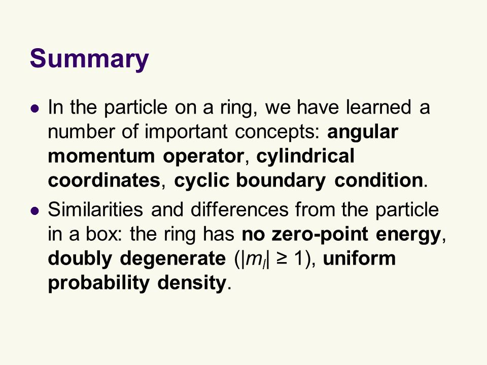 Summary In the particle on a ring, we have learned a number of important concepts: angular momentum operator, cylindrical coordinates, cyclic boundary condition.