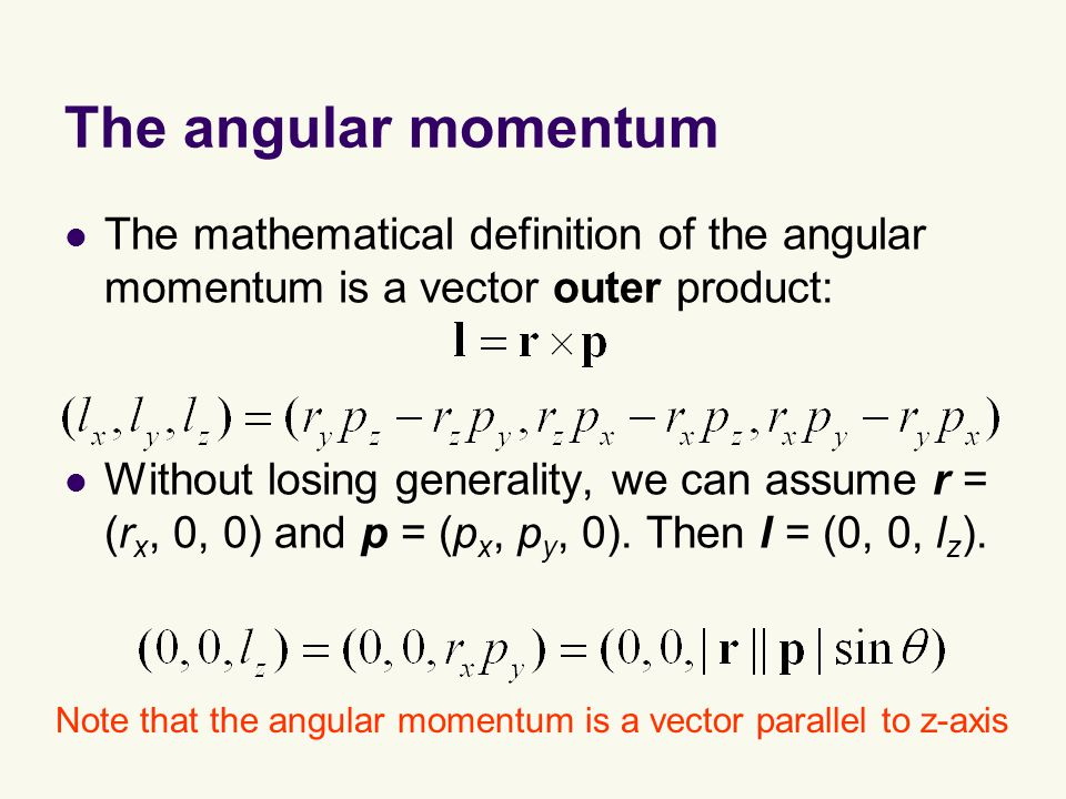 The angular momentum The mathematical definition of the angular momentum is a vector outer product: Without losing generality, we can assume r = (r x, 0, 0) and p = (p x, p y, 0).