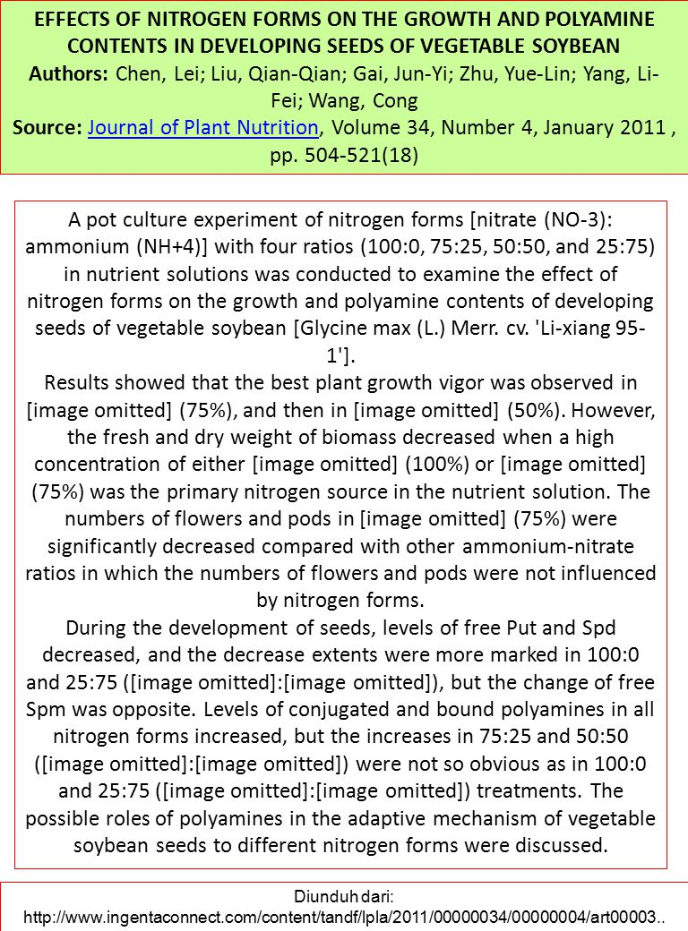 EFFECTS OF NITROGEN FORMS ON THE GROWTH AND POLYAMINE CONTENTS IN DEVELOPING SEEDS OF VEGETABLE SOYBEAN Authors: Chen, Lei; Liu, Qian-Qian; Gai, Jun-Yi; Zhu, Yue-Lin; Yang, Li- Fei; Wang, Cong Source: Journal of Plant Nutrition, Volume 34, Number 4, January 2011, pp.