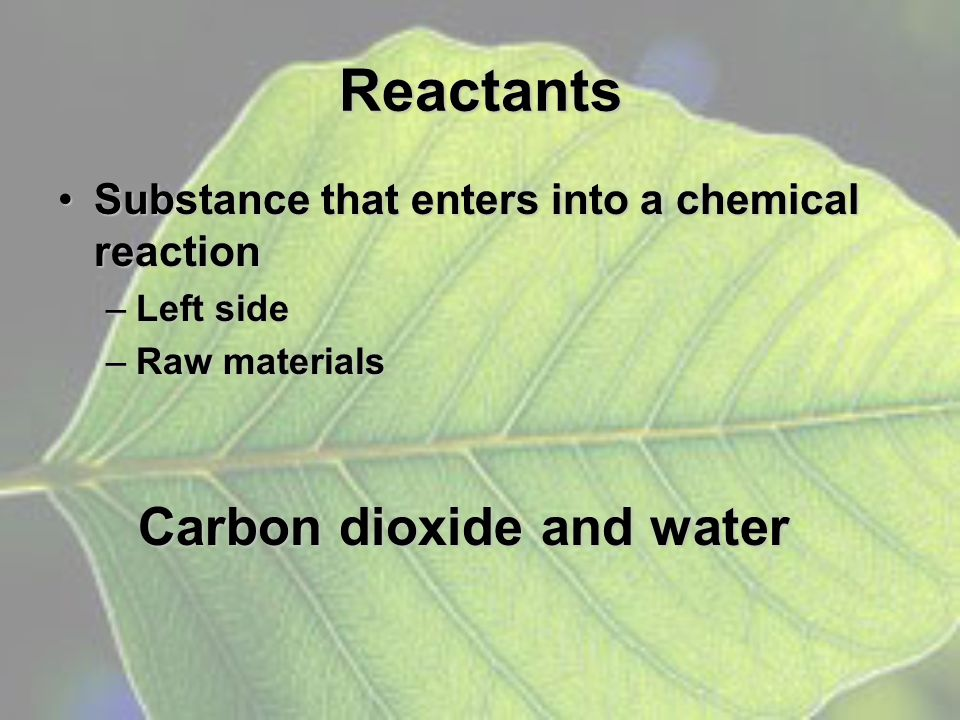Reactants Substance that enters into a chemical reactionSubstance that enters into a chemical reaction –Left side –Raw materials Carbon dioxide and wa