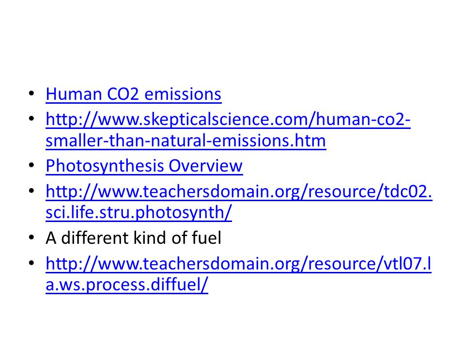 Human CO2 emissions http://www.skepticalscience.com/human-co2- smaller-than-natural-emissions.htm http://www.skepticalscience.com/human-co2- smaller-than-natural-emissions.htm Photosynthesis Overview http://www.teachersdomain.org/resource/tdc02.