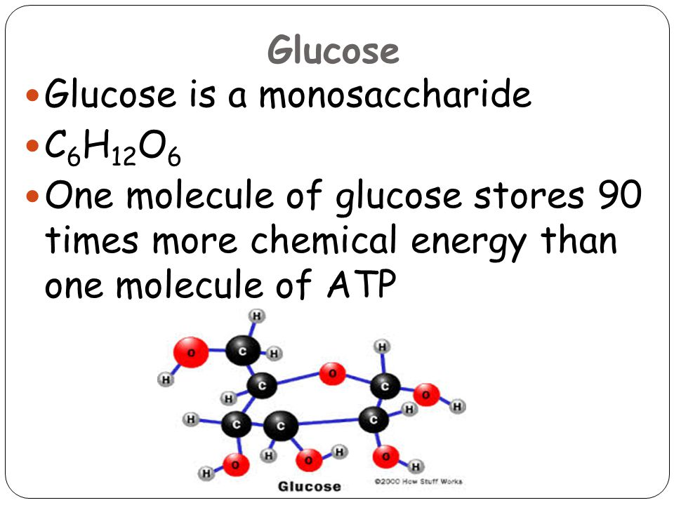 Glucose 32 Glucose is a monosaccharide C 6 H 12 O 6 One molecule of glucose stores 90 times more chemical energy than one molecule of ATP