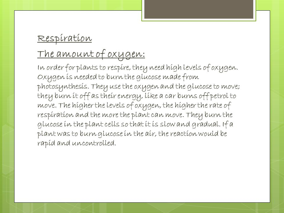 Respiration The amount of oxygen: In order for plants to respire, they need high levels of oxygen.