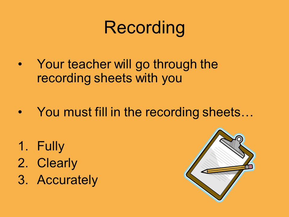 Recording Your teacher will go through the recording sheets with you You must fill in the recording sheets… 1.Fully 2.Clearly 3.Accurately