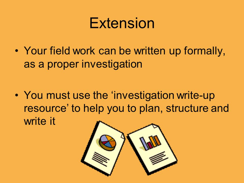 Extension Your field work can be written up formally, as a proper investigation You must use the 'investigation write-up resource' to help you to plan