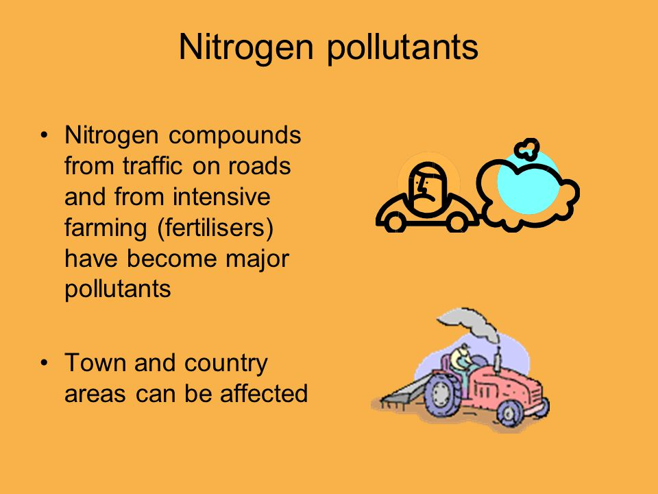 Nitrogen pollutants Nitrogen compounds from traffic on roads and from intensive farming (fertilisers) have become major pollutants Town and country ar