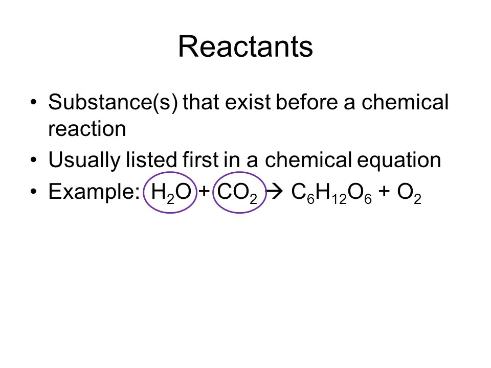 Reactants Substance(s) that exist before a chemical reaction Usually listed first in a chemical equation Example: H 2 O + CO 2  C 6 H 12 O 6 + O 2