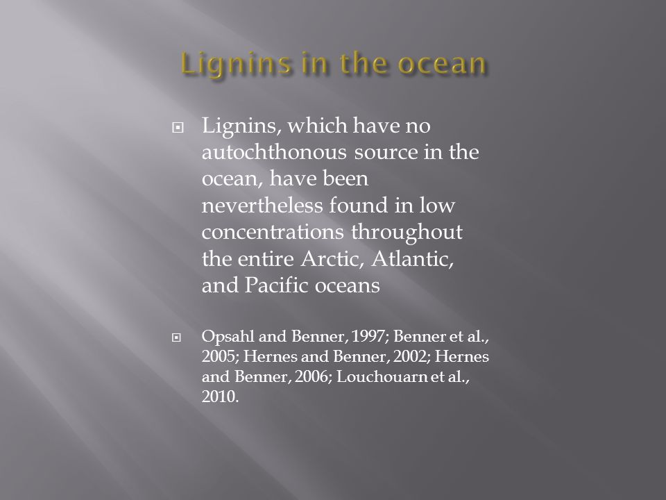  Lignins, which have no autochthonous source in the ocean, have been nevertheless found in low concentrations throughout the entire Arctic, Atlantic,