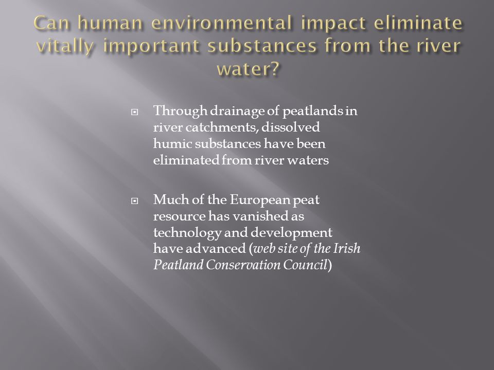  Through drainage of peatlands in river catchments, dissolved humic substances have been eliminated from river waters  Much of the European peat res