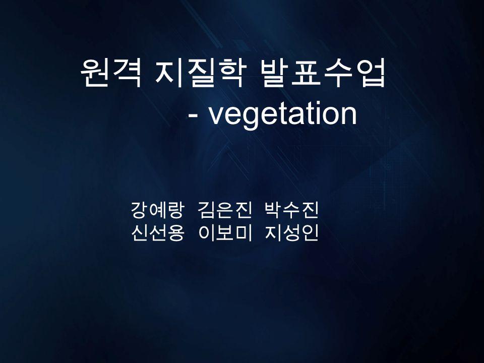 원격 지질학 발표수업 - vegetation 강예랑 김은진 박수진 신선용 이보미 지성인
