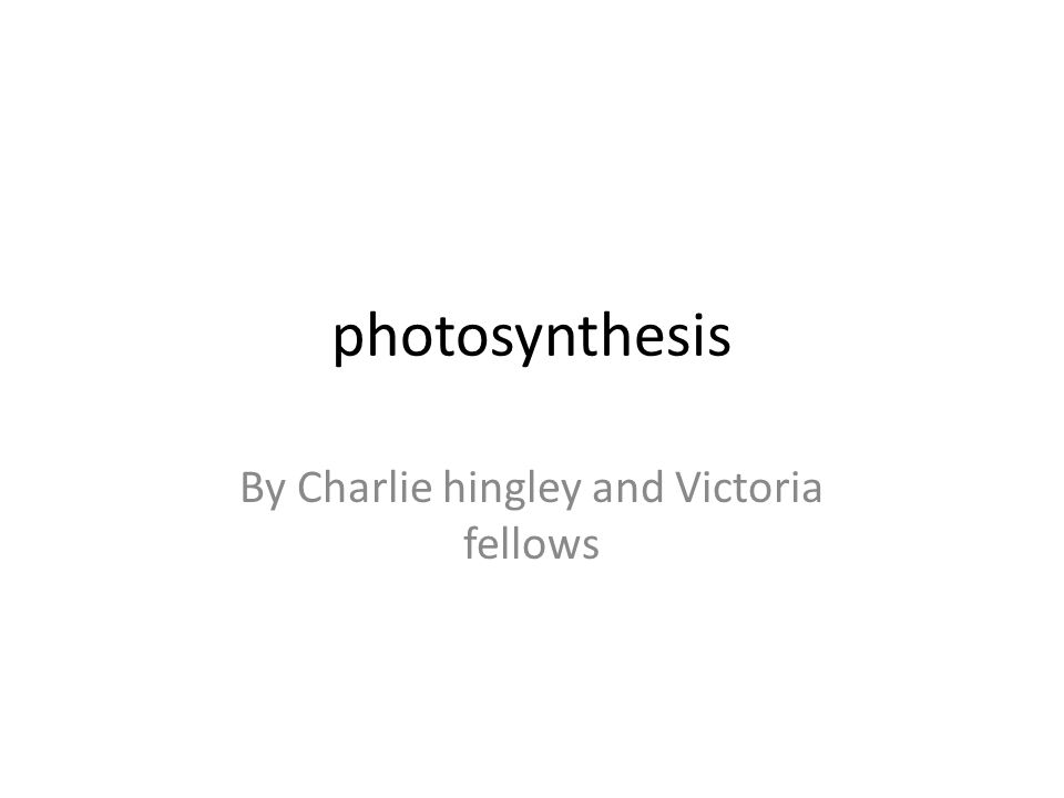 photosynthesis By Charlie hingley and Victoria fellows