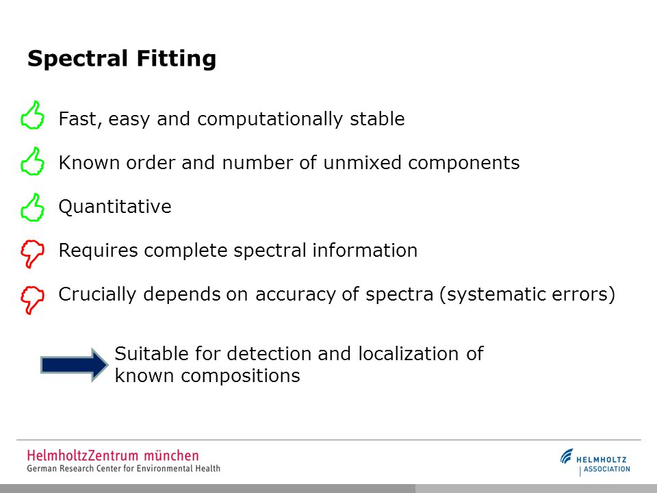 Spectral Fitting Fast, easy and computationally stable Known order and number of unmixed components Quantitative Requires complete spectral information Crucially depends on accuracy of spectra (systematic errors)     Suitable for detection and localization of known compositions 