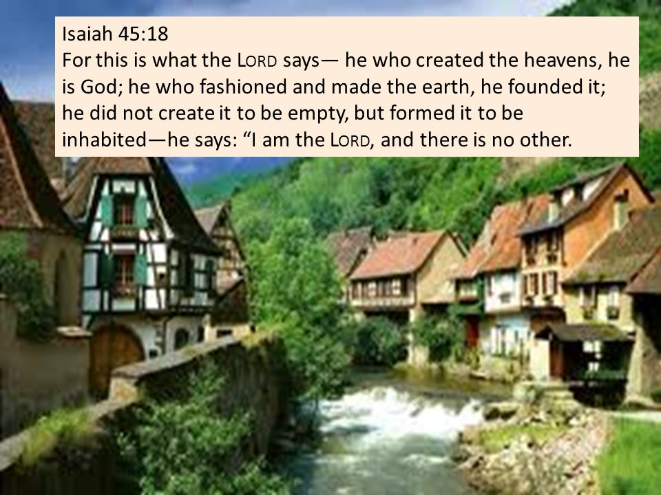 Isaiah 45:18 For this is what the L ORD says— he who created the heavens, he is God; he who fashioned and made the earth, he founded it; he did not create it to be empty, but formed it to be inhabited—he says: I am the L ORD, and there is no other.
