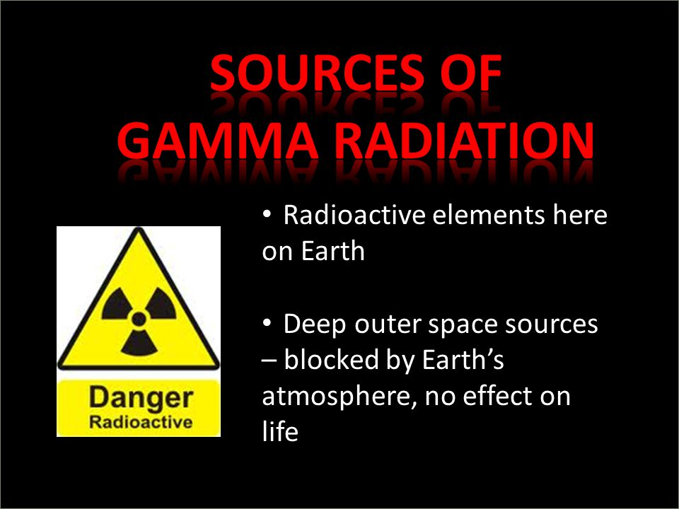 Radioactive elements here on Earth Deep outer space sources – blocked by Earth's atmosphere, no effect on life