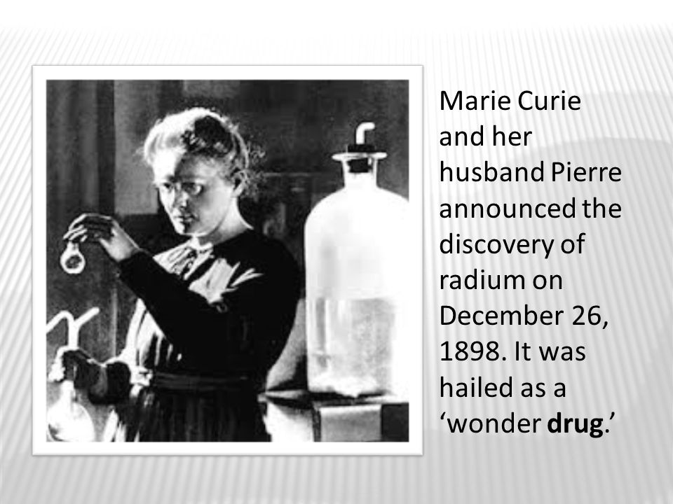Marie Curie and her husband Pierre announced the discovery of radium on December 26, 1898.