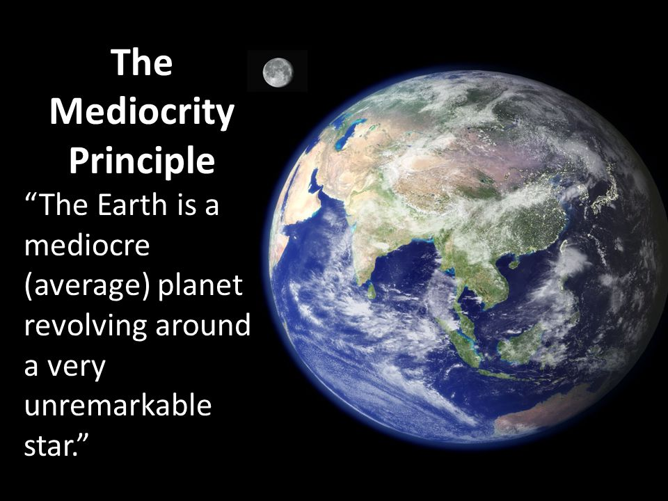 The Mediocrity Principle The Earth is a mediocre (average) planet revolving around a very unremarkable star.