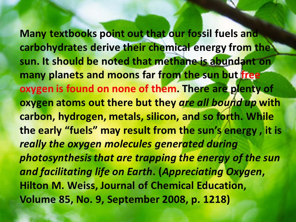 Many textbooks point out that our fossil fuels and carbohydrates derive their chemical energy from the sun.