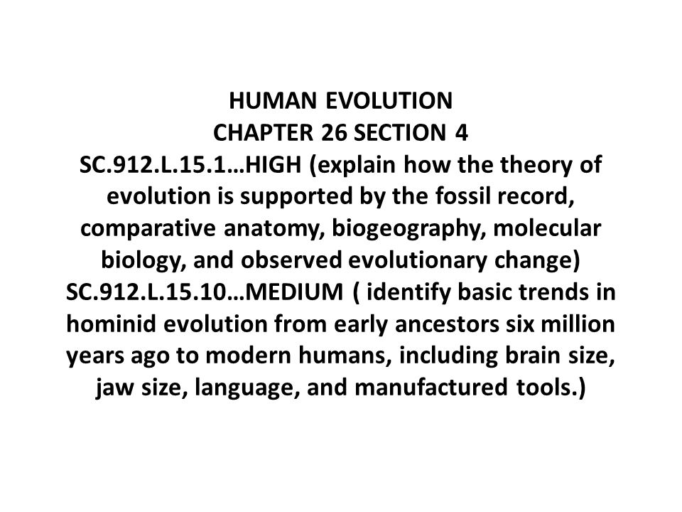 HUMAN EVOLUTION CHAPTER 26 SECTION 4 SC.912.L.15.1…HIGH (explain how the theory of evolution is supported by the fossil record, comparative anatomy, biogeography, molecular biology, and observed evolutionary change) SC.912.L.15.10…MEDIUM ( identify basic trends in hominid evolution from early ancestors six million years ago to modern humans, including brain size, jaw size, language, and manufactured tools.)