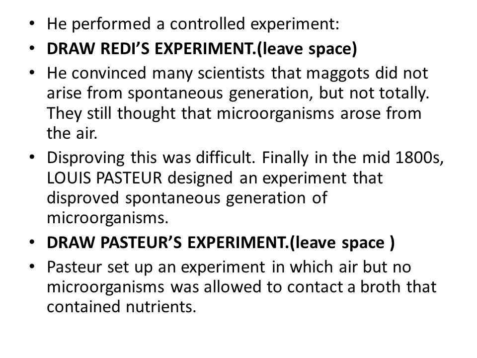 He performed a controlled experiment: DRAW REDI'S EXPERIMENT.(leave space) He convinced many scientists that maggots did not arise from spontaneous generation, but not totally.