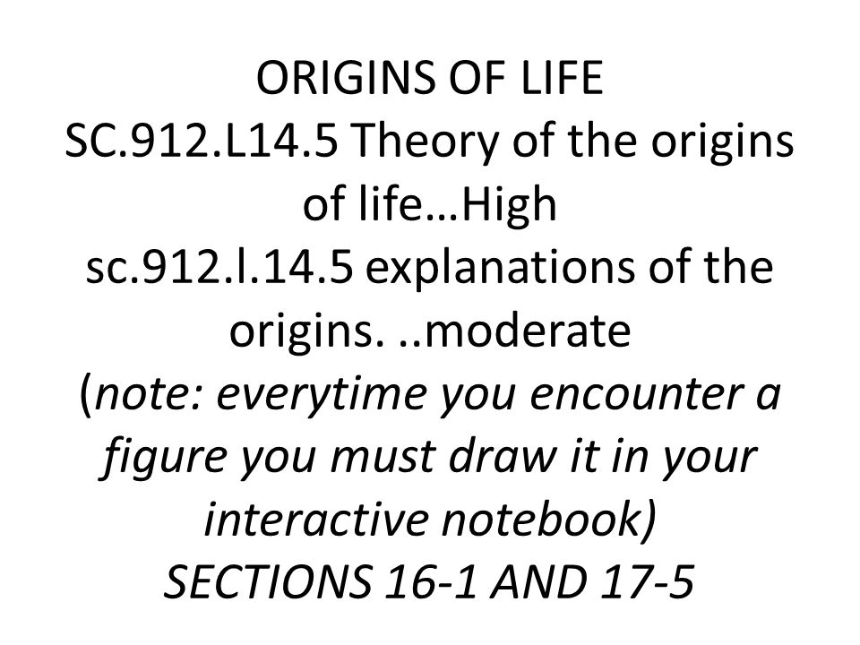 ORIGINS OF LIFE SC.912.L14.5 Theory of the origins of life…High sc.912.l.14.5 explanations of the origins...moderate (note: everytime you encounter a figure you must draw it in your interactive notebook) SECTIONS 16-1 AND 17-5