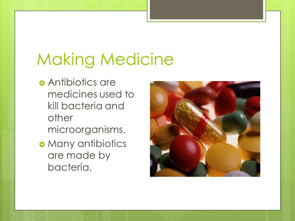 Making Medicine  Antibiotics are medicines used to kill bacteria and other microorganisms.  Many antibiotics are made by bacteria.