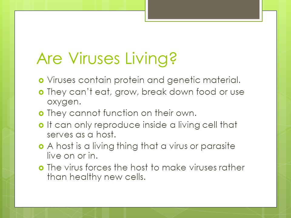 Are Viruses Living?  Viruses contain protein and genetic material.  They can't eat, grow, break down food or use oxygen.  They cannot function on t