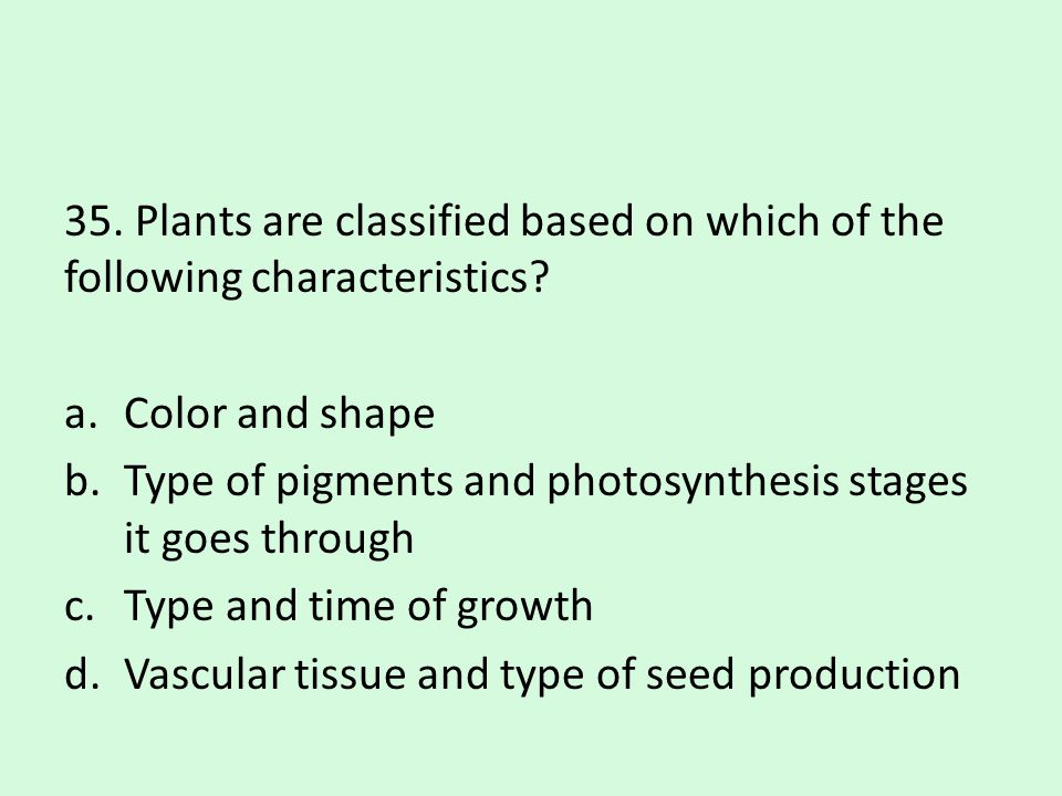 35. Plants are classified based on which of the following characteristics? a.Color and shape b.Type of pigments and photosynthesis stages it goes thro