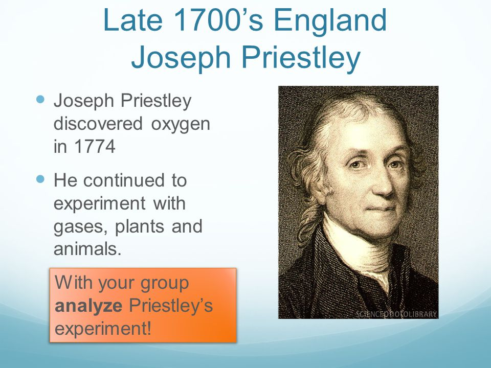 Late 1700's England Joseph Priestley Joseph Priestley discovered oxygen in 1774 He continued to experiment with gases, plants and animals.