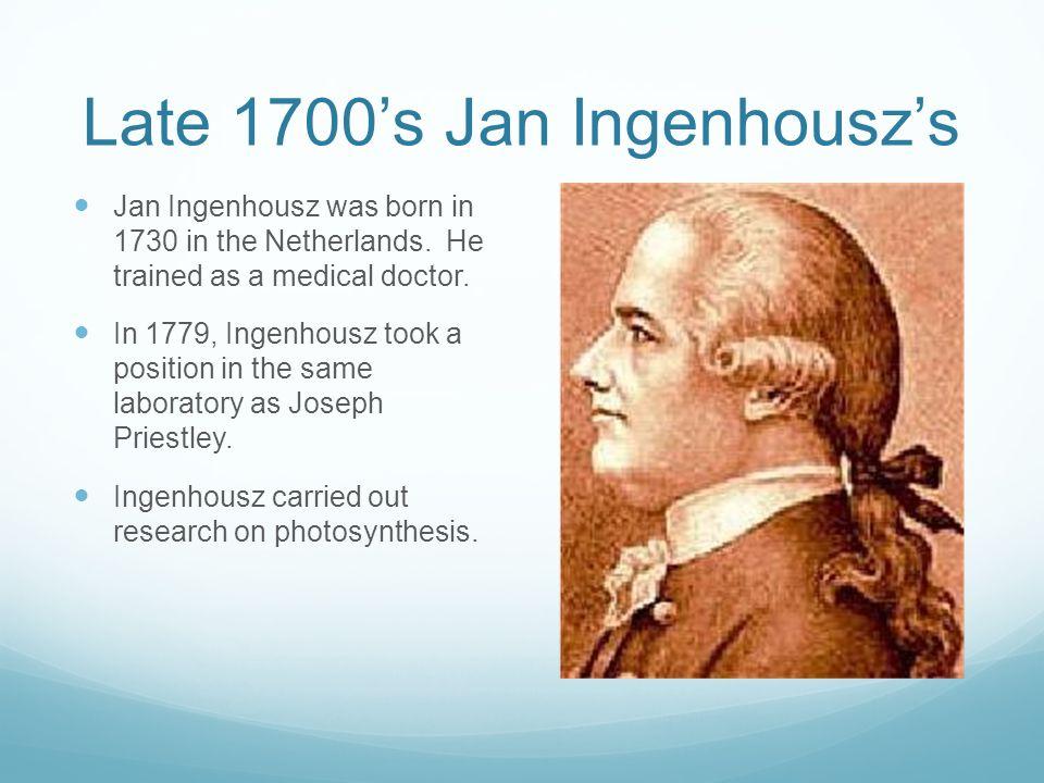 Late 1700's Jan Ingenhousz's Jan Ingenhousz was born in 1730 in the Netherlands. He trained as a medical doctor. In 1779, Ingenhousz took a position i