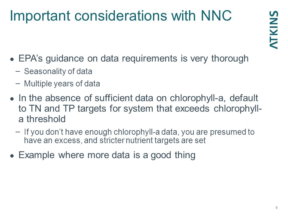 Important considerations with NNC 9 ● EPA's guidance on data requirements is very thorough – Seasonality of data – Multiple years of data ● In the absence of sufficient data on chlorophyll-a, default to TN and TP targets for system that exceeds chlorophyll- a threshold – If you don't have enough chlorophyll-a data, you are presumed to have an excess, and stricter nutrient targets are set ● Example where more data is a good thing
