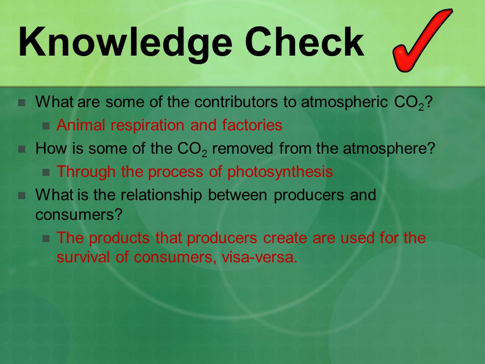 Knowledge Check What are some of the contributors to atmospheric CO 2 ? Animal respiration and factories How is some of the CO 2 removed from the atmo