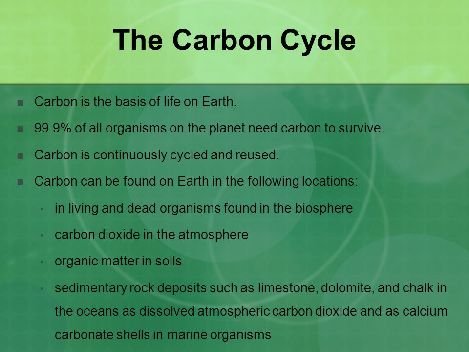 The Carbon Cycle Carbon is the basis of life on Earth. 99.9% of all organisms on the planet need carbon to survive. Carbon is continuously cycled and