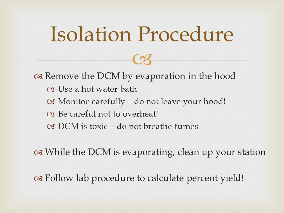  Isolation Procedure  Remove the DCM by evaporation in the hood  Use a hot water bath  Monitor carefully – do not leave your hood.