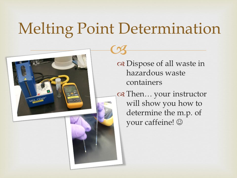  Melting Point Determination  Dispose of all waste in hazardous waste containers  Then… your instructor will show you how to determine the m.p.