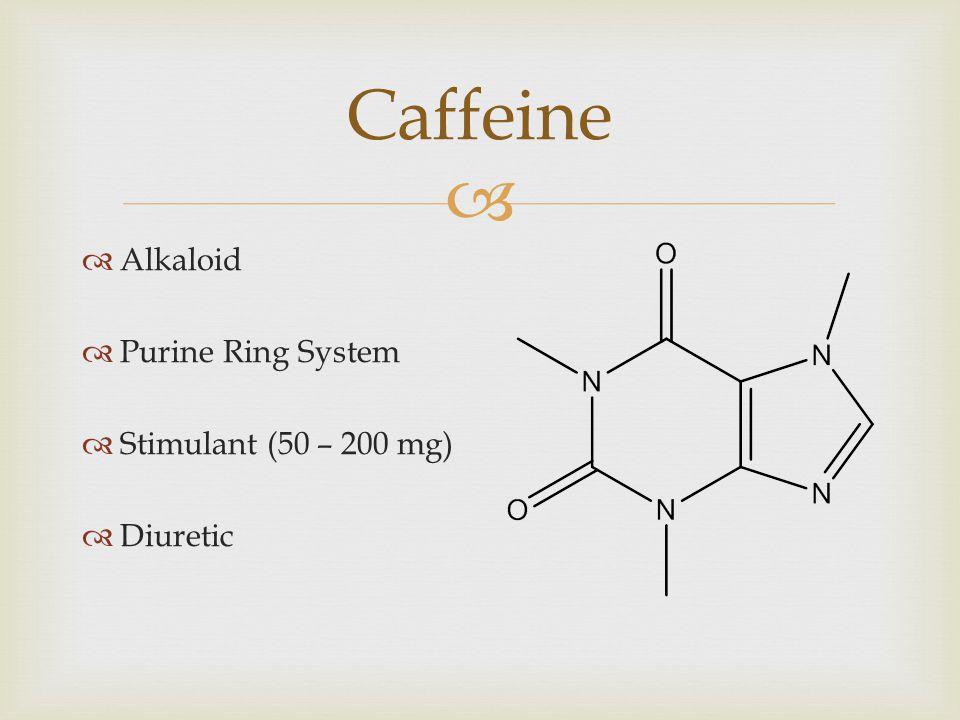  Caffeine  Alkaloid  Purine Ring System  Stimulant (50 – 200 mg)  Diuretic