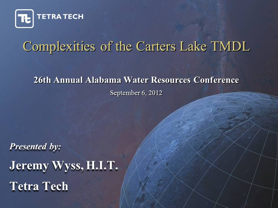 Complexities of the Carters Lake TMDL Presented by: Jeremy Wyss, H.I.T. Tetra Tech Presented by: Jeremy Wyss, H.I.T. Tetra Tech 26th Annual Alabama Wa