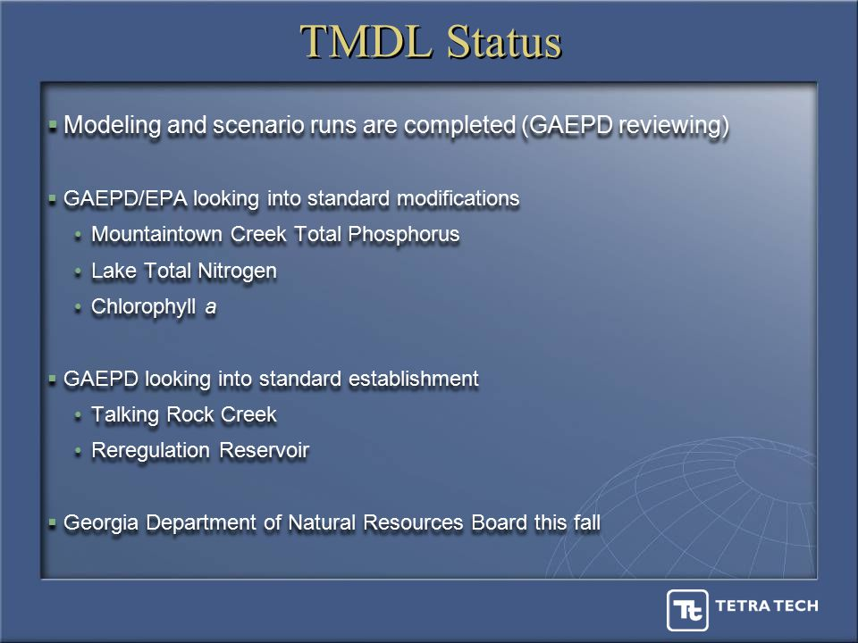 TMDL Status  Modeling and scenario runs are completed (GAEPD reviewing)  GAEPD/EPA looking into standard modifications Mountaintown Creek Total Phosphorus Lake Total Nitrogen Chlorophyll a  GAEPD looking into standard establishment Talking Rock Creek Reregulation Reservoir  Georgia Department of Natural Resources Board this fall  Modeling and scenario runs are completed (GAEPD reviewing)  GAEPD/EPA looking into standard modifications Mountaintown Creek Total Phosphorus Lake Total Nitrogen Chlorophyll a  GAEPD looking into standard establishment Talking Rock Creek Reregulation Reservoir  Georgia Department of Natural Resources Board this fall