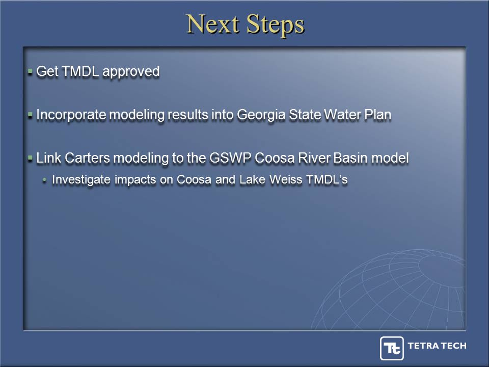 Next Steps  Get TMDL approved  Incorporate modeling results into Georgia State Water Plan  Link Carters modeling to the GSWP Coosa River Basin model Investigate impacts on Coosa and Lake Weiss TMDL's  Get TMDL approved  Incorporate modeling results into Georgia State Water Plan  Link Carters modeling to the GSWP Coosa River Basin model Investigate impacts on Coosa and Lake Weiss TMDL's