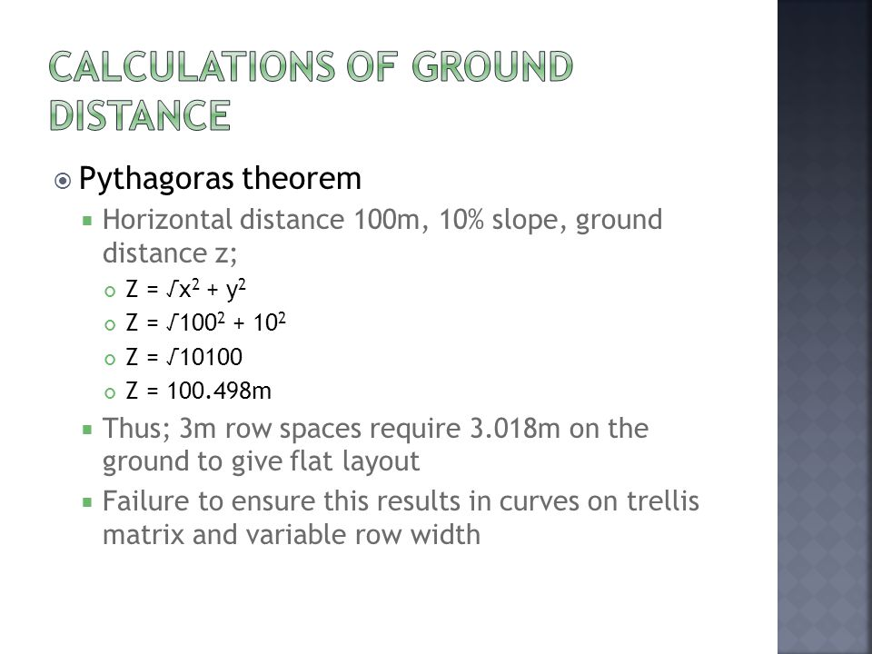  Pythagoras theorem  Horizontal distance 100m, 10% slope, ground distance z; Z = √x 2 + y 2 Z = √100 2 + 10 2 Z = √10100 Z = 100.498m  Thus; 3m row spaces require 3.018m on the ground to give flat layout  Failure to ensure this results in curves on trellis matrix and variable row width
