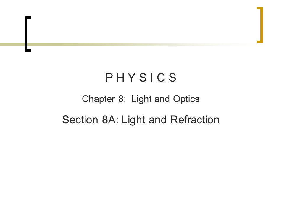 P H Y S I C S Chapter 8: Light and Optics Section 8A: Light and Refraction