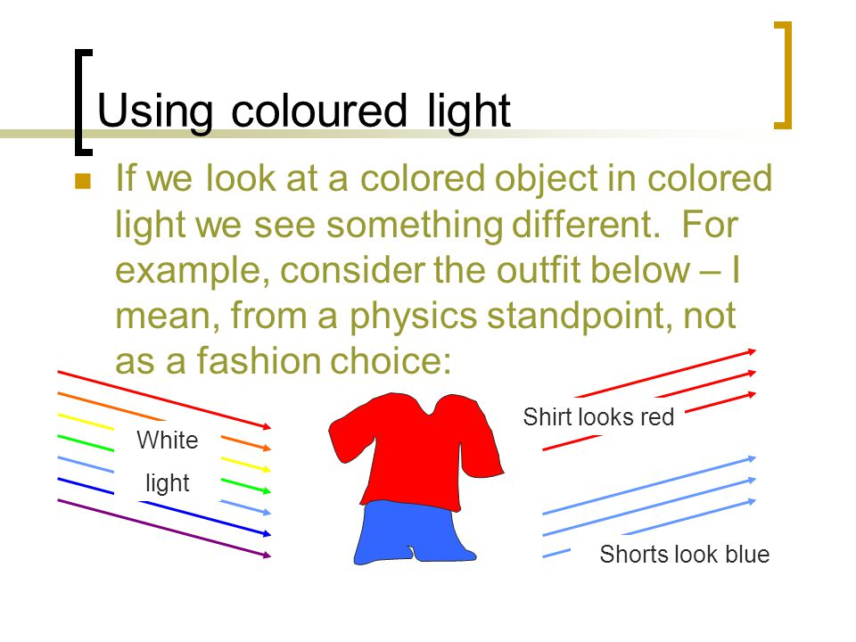 Using coloured light If we look at a colored object in colored light we see something different.
