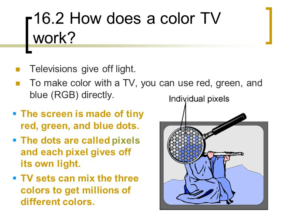 16.2 How does a color TV work. Televisions give off light.