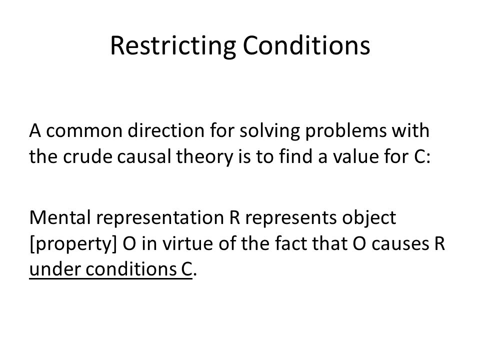Restricting Conditions A common direction for solving problems with the crude causal theory is to find a value for C: Mental representation R represents object [property] O in virtue of the fact that O causes R under conditions C.