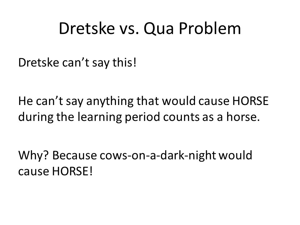 Dretske vs. Qua Problem Dretske can't say this! He can't say anything that would cause HORSE during the learning period counts as a horse. Why? Becaus