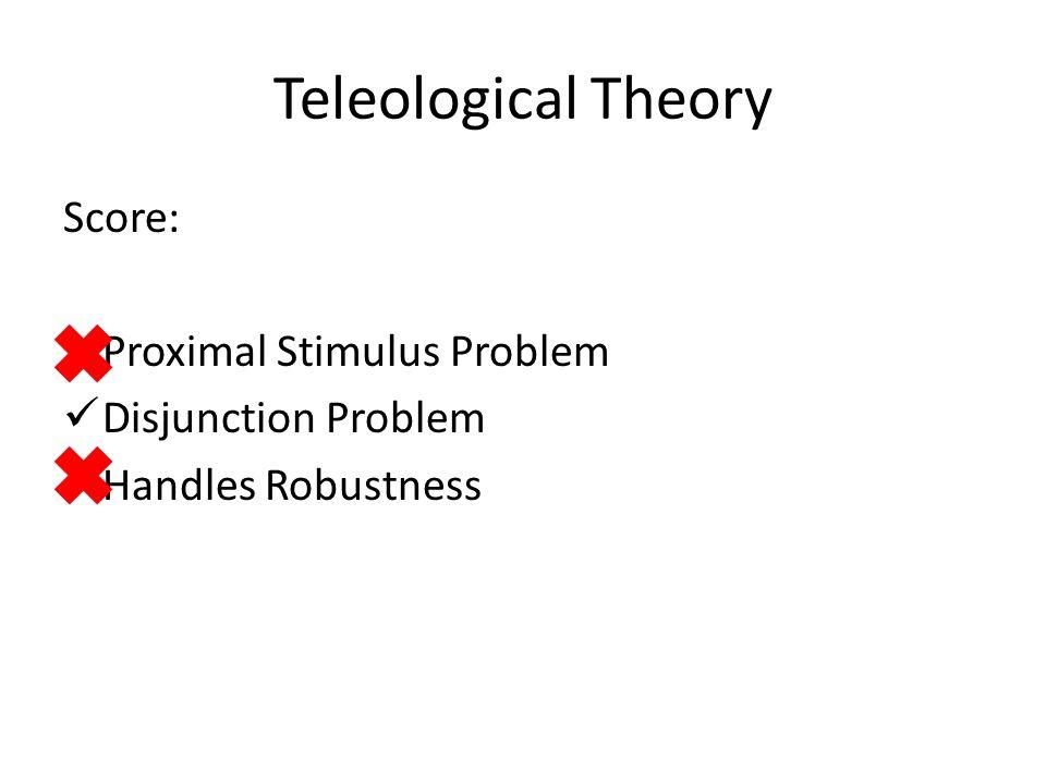 Teleological Theory Score: Proximal Stimulus Problem Disjunction Problem Handles Robustness