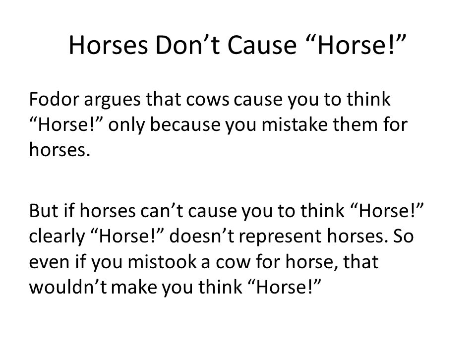 Horses Don't Cause Horse! Fodor argues that cows cause you to think Horse! only because you mistake them for horses.