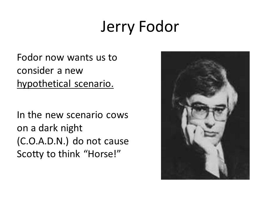 Jerry Fodor Fodor now wants us to consider a new hypothetical scenario. In the new scenario cows on a dark night (C.O.A.D.N.) do not cause Scotty to t