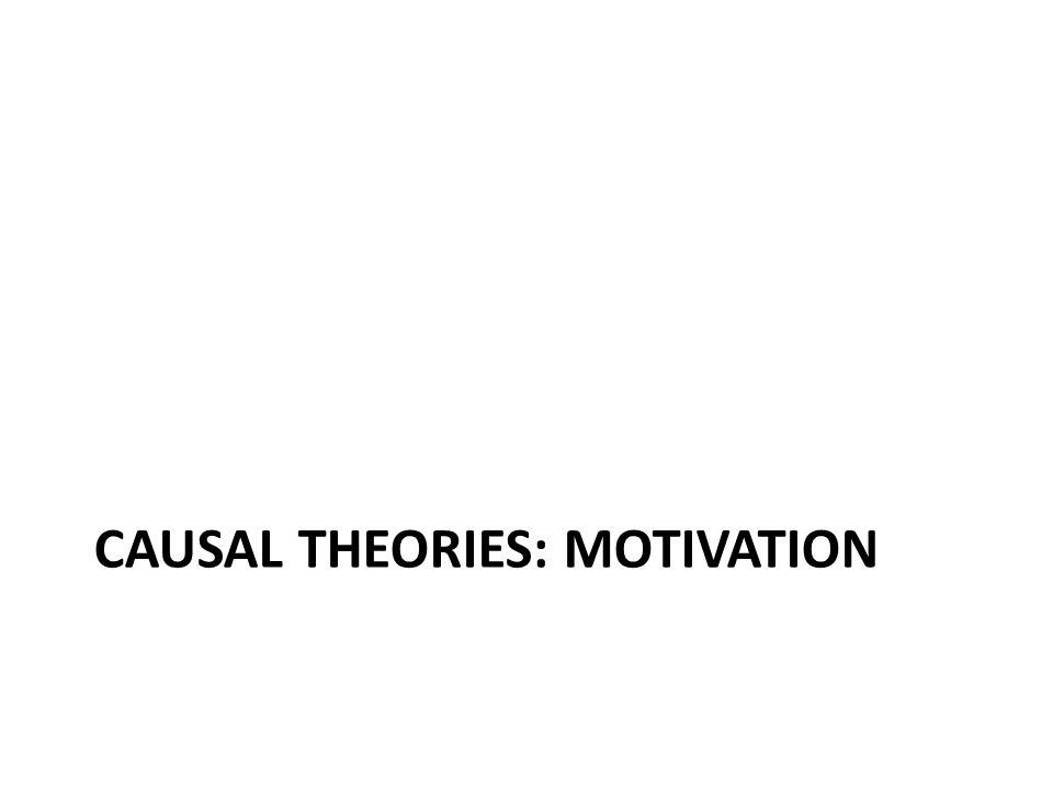 CAUSAL THEORIES: MOTIVATION